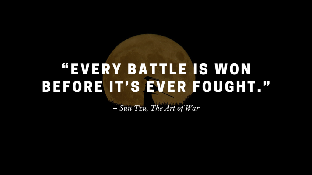 """Every battle is won before it's ever fought.""– Sun Tzu, The Art of War"