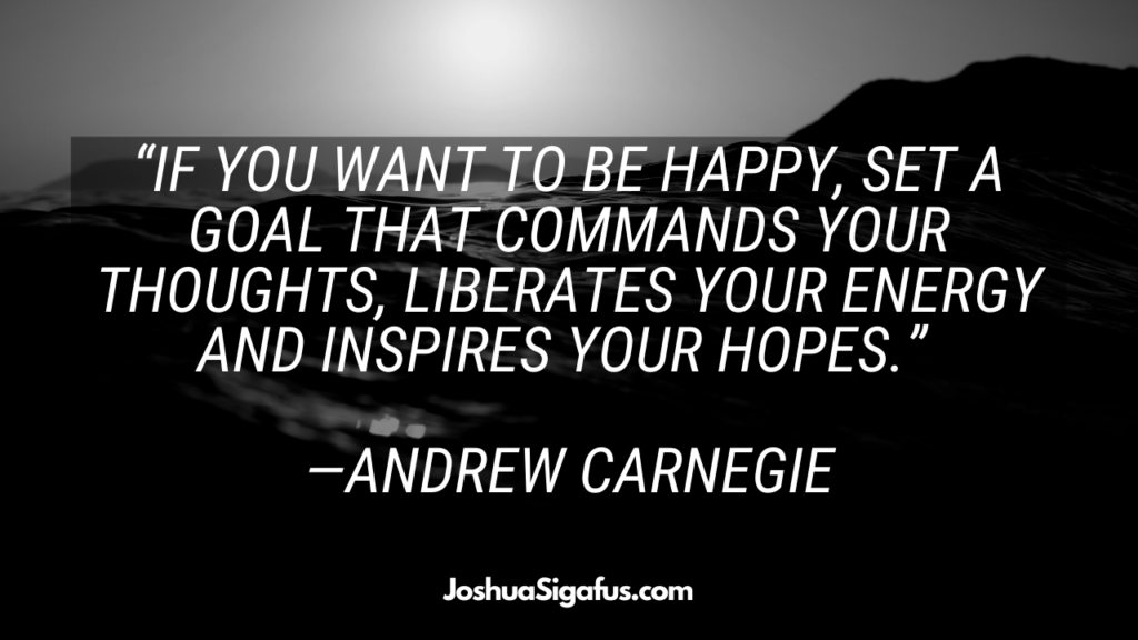 If you want to be happy, set a goal that commands your thoughts, liberates your energy and inspires your hopes
