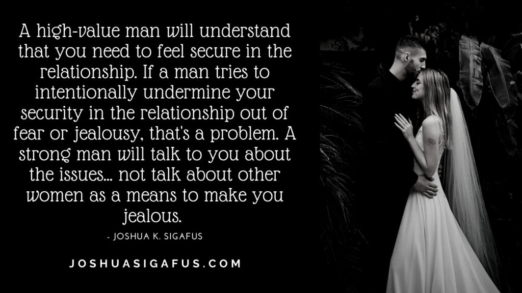 high value man will understand your need to feel secure in the relationship