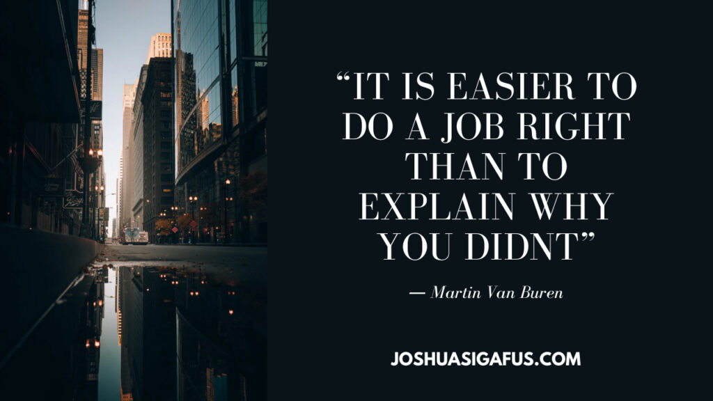 """""""it is easier to do a job right than to explain why you didnt"""""""