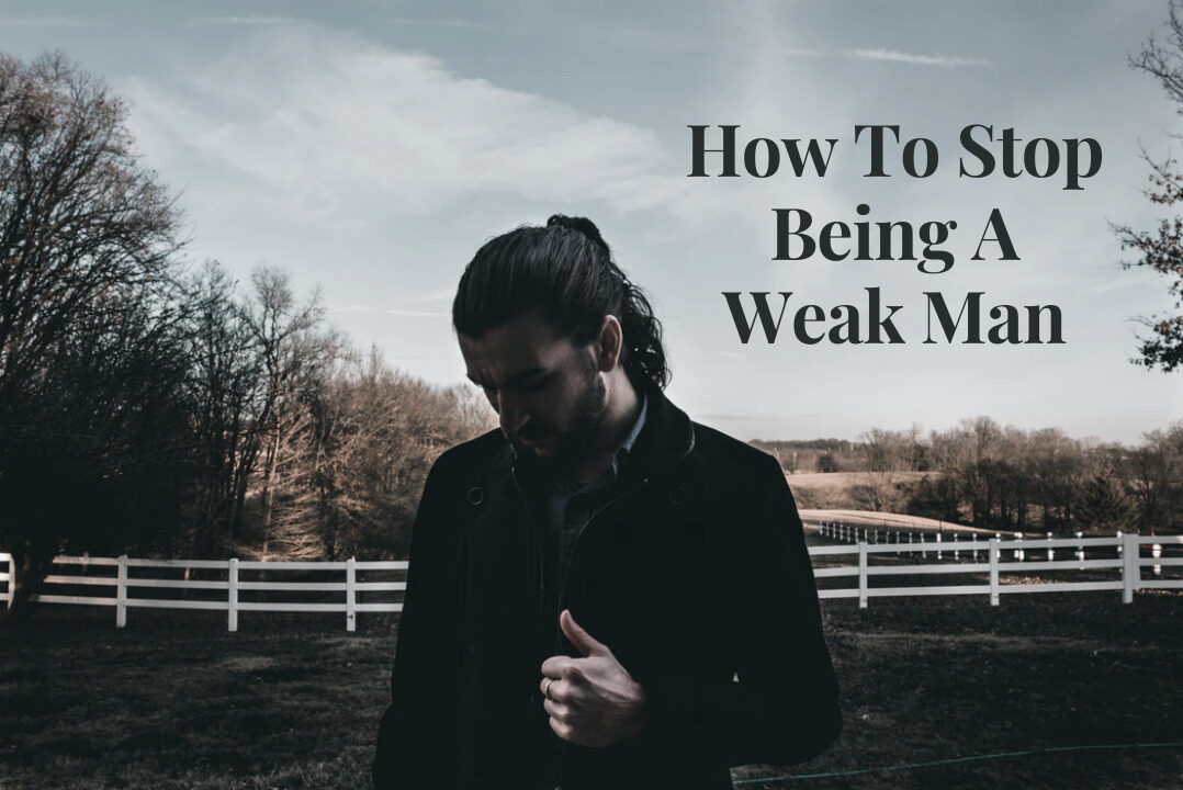 how to stop being a weak man