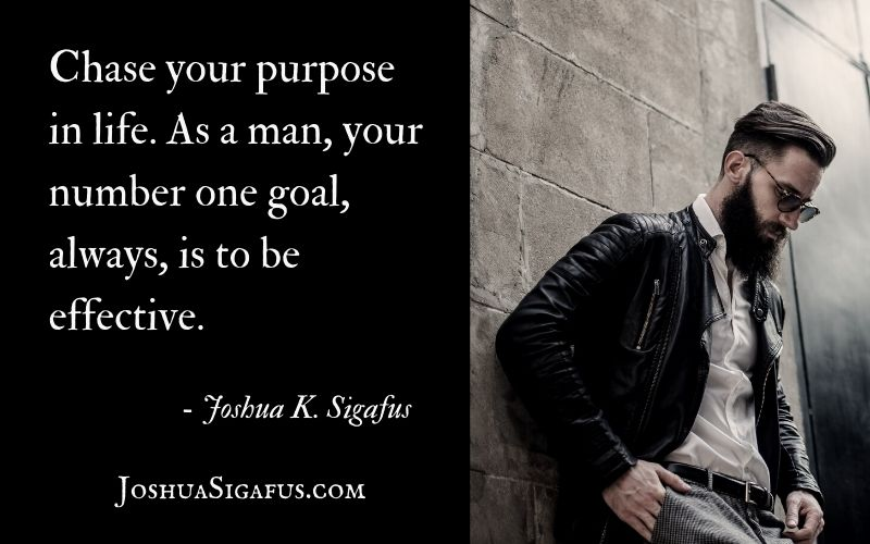 Chase your purpose in life. As a man, your number one goal, always, is to be effective.