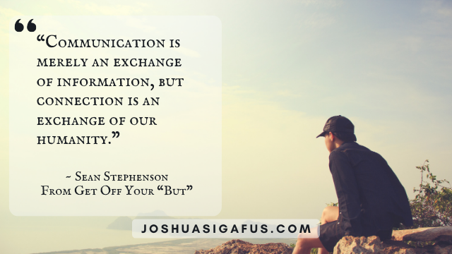 Communication is merely an exchange of information, but connection is an exchange of our humanity