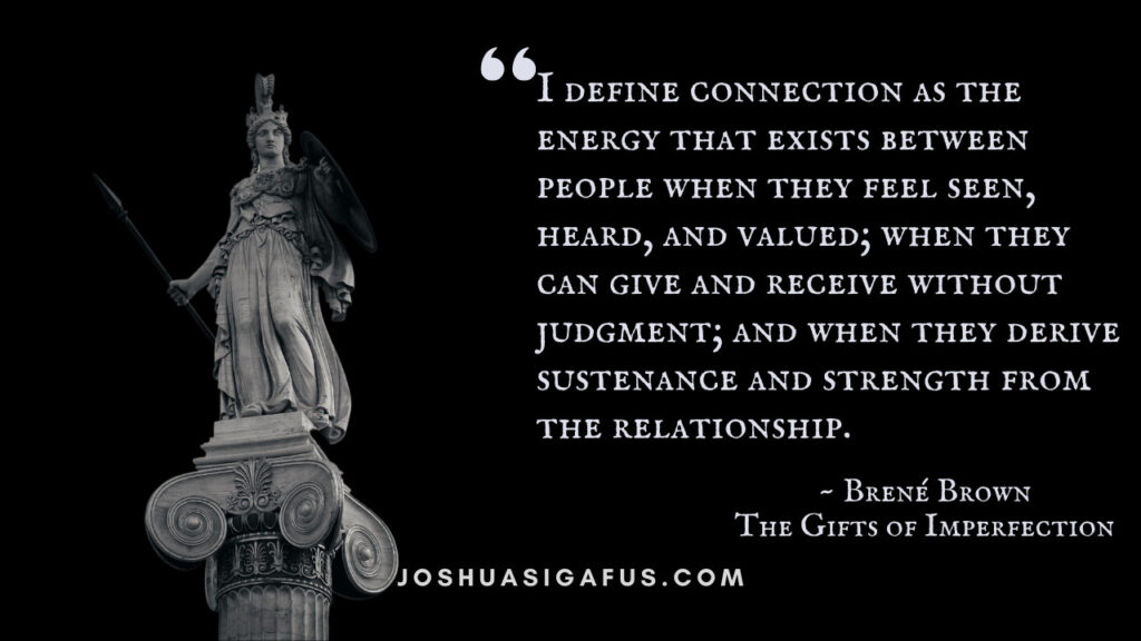 I define connection as the energy that exists between people when they feel seen, heard, and valued