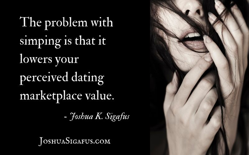 The problem with simping is that it lowers your perceived dating marketplace value