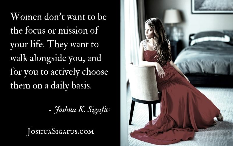 Women don't want to be the focus or mission of your life. They want to walk alongside you, and for you to actively choose them on a daily basis