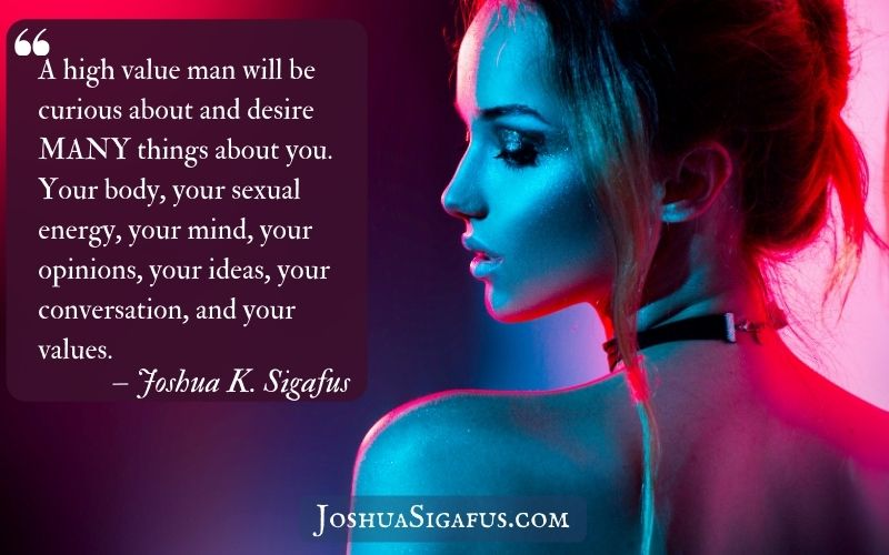A high value man will be curious about and desire MANY things about you