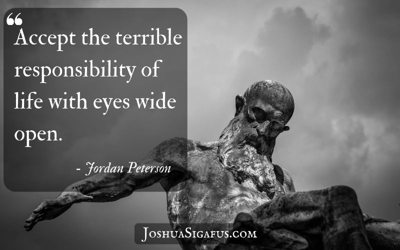 Accept the terrible responsibility of life with eyes wide open.