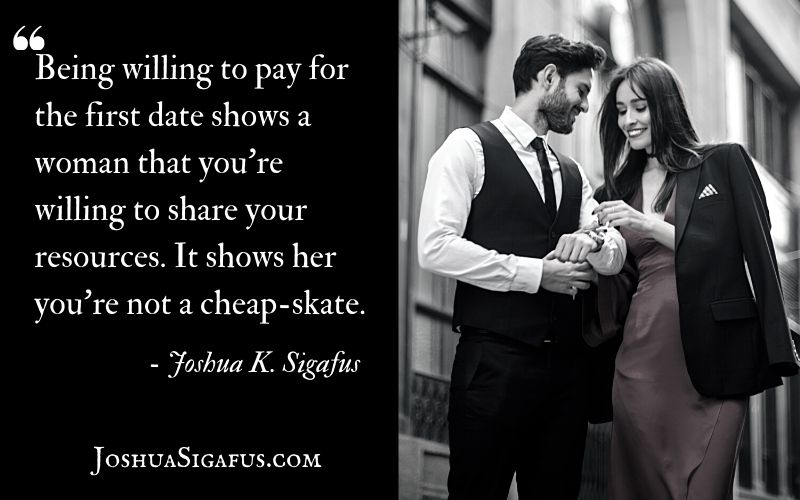 Being willing to pay for the first date shows a woman that you're willing to share your resources