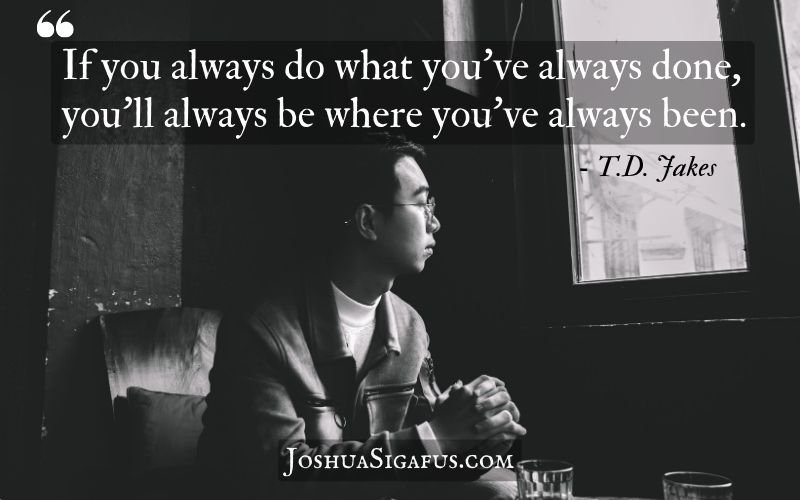 If you always do what you've always done, you'll always be where you've always been