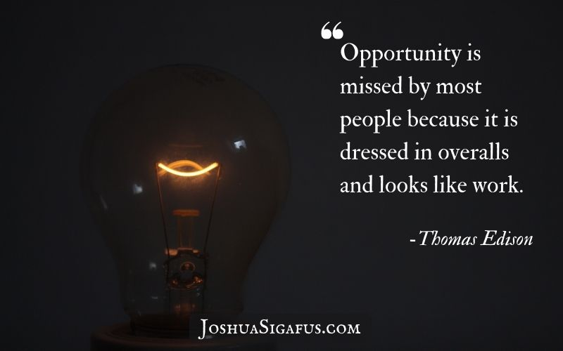 Opportunity is missed by most people because it is dressed in overalls and looks like work