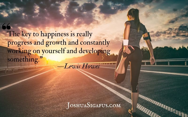 The key to happiness is really progress and growth and constantly working on yourself and developing something