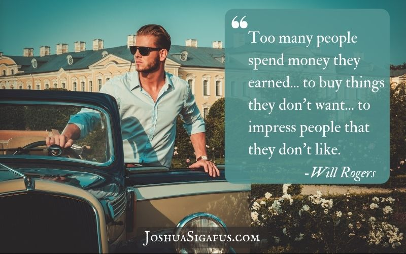 Too many people spend money they earned... to buy things they don't want... to impress people that they don't like
