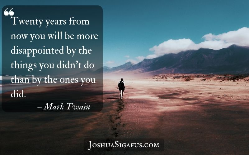 Twenty years from now you will be more disappointed by the things you didn't do than by the ones you did