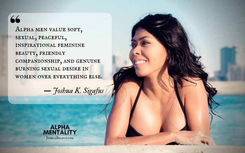 Alpha men value soft, sexual, peaceful, inspirational feminine beauty, friendly companionship, and genuine burning sexual desire in women over everything else