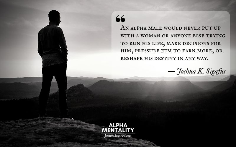 An alpha male would never put up with a woman or anyone else trying to run his life