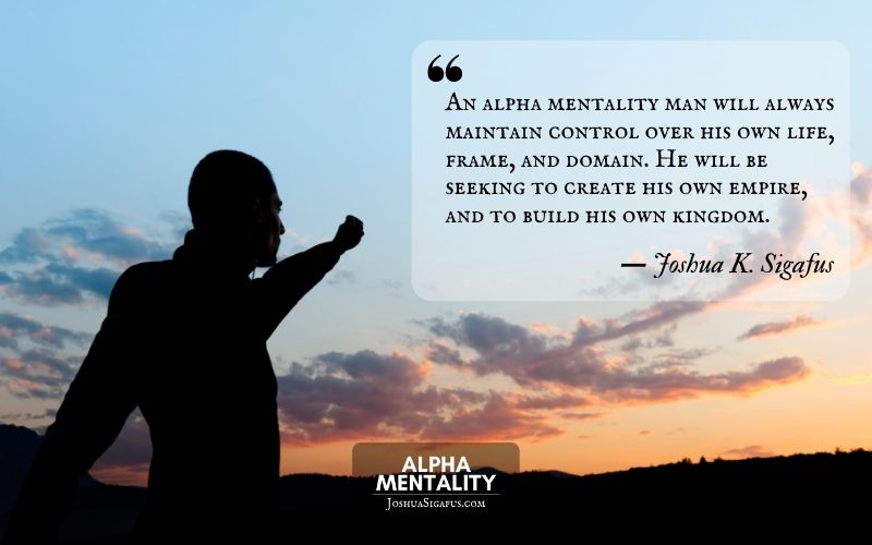 An alpha mentality man will always maintain control over his own life