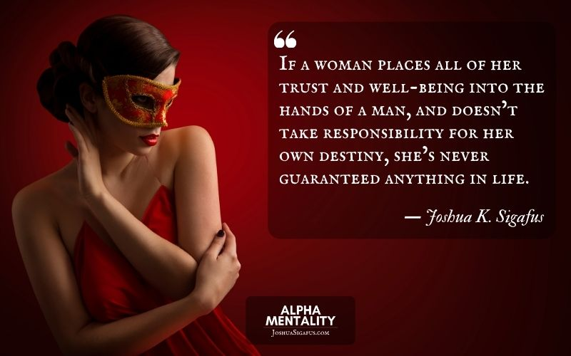 If a woman places all of her trust and well-being into the hands of a man, and doesn't take responsibility for her own destiny, she's never guaranteed anything in life