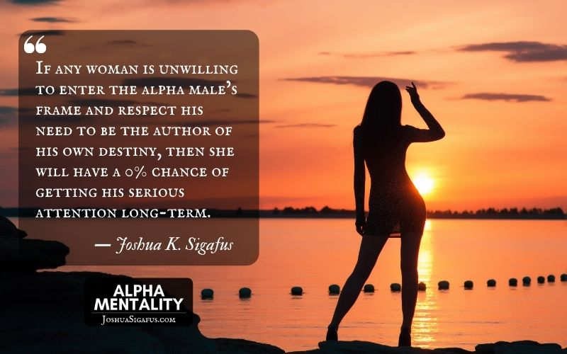 If any woman is unwilling to enter the alpha male's frame and respect his need to be the author of his own destiny, then she will have a 0% chance of getting his serious attention long-term