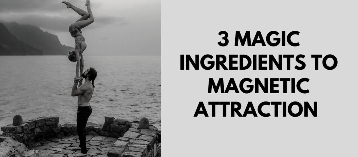 3 ingredients to magnetic attraction